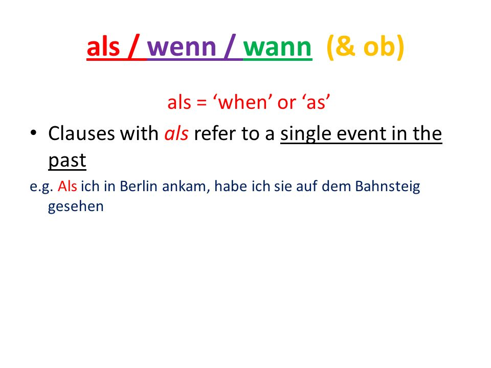 als / wenn / wann (& ob) als = when or as Clauses with als refer to a single event in the past e.g.