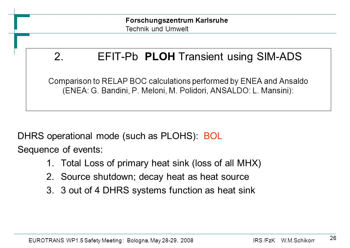 Forschungszentrum Karlsruhe Technik und Umwelt IRS /FzK W.M.SchikorrEUROTRANS WP1.5 Safety Meeting : Bologna, May 28-29, 2008 26 2.EFIT-Pb PLOH Transient using SIM-ADS Comparison to RELAP BOC calculations performed by ENEA and Ansaldo (ENEA: G.