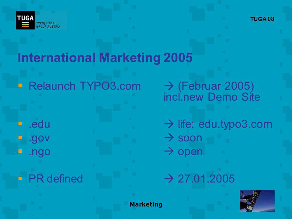 Marketing TUGA 08 International Marketing 2005 Relaunch TYPO3.com (Februar 2005) incl.new Demo Site.edu life: edu.typo3.com.gov soon.ngo open PRdefined 27.01.2005