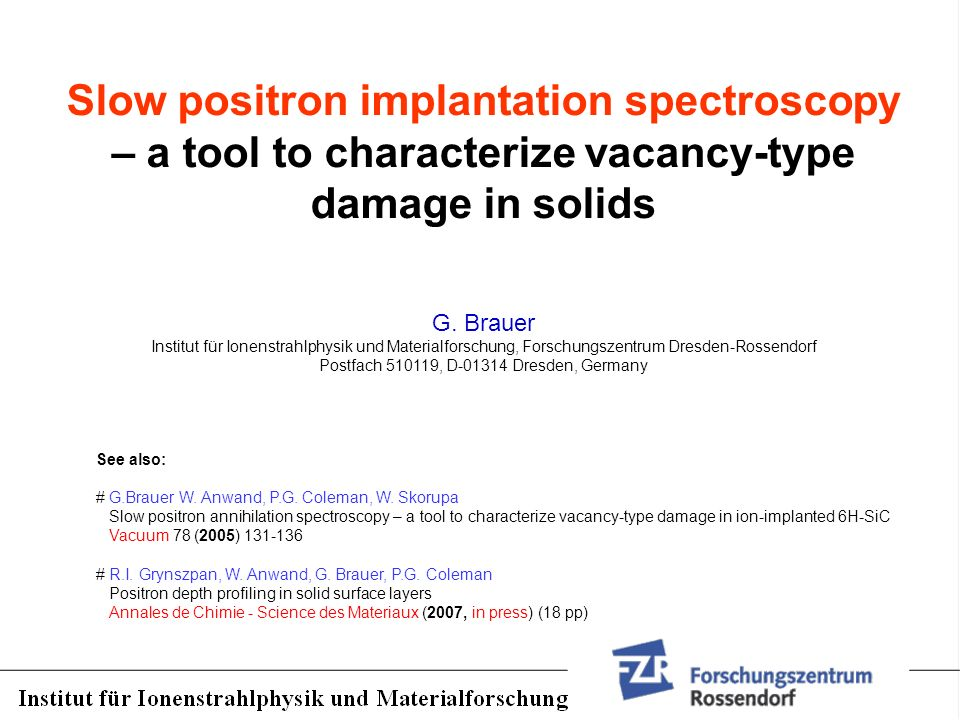 Slow positron implantation spectroscopy – a tool to characterize vacancy-type damage in solids G. Brauer Institut für Ionenstrahlphysik und Materialfo