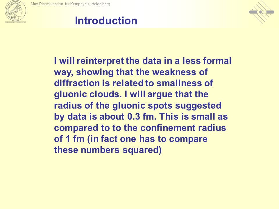 Max-Planck-Institut für Kernphysik, Heidelberg Introduction I will reinterpret the data in a less formal way, showing that the weakness of diffraction is related to smallness of gluonic clouds.