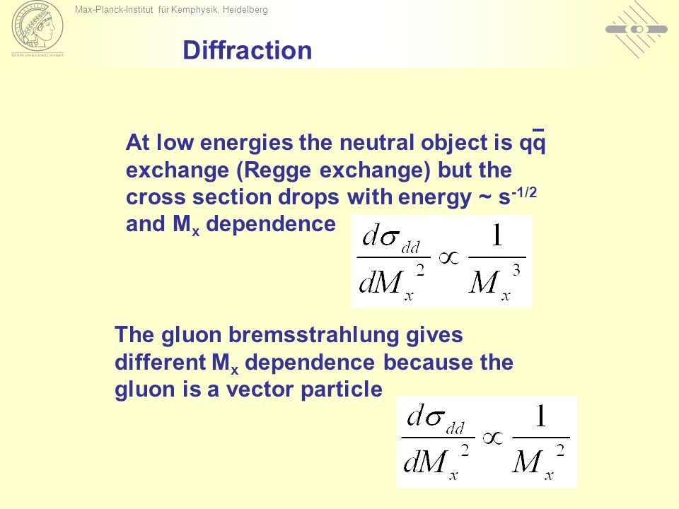 Max-Planck-Institut für Kernphysik, Heidelberg At low energies the neutral object is qq exchange (Regge exchange) but the cross section drops with energy ~ s -1/2 and M x dependence Diffraction The gluon bremsstrahlung gives different M x dependence because the gluon is a vector particle