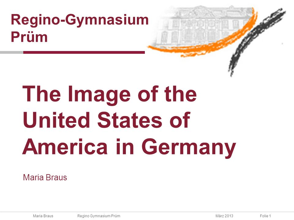 Maria Braus Regino Gymnasium PrümMärz 2013Folie 1 Maria Braus The Image of the United States of America in Germany Regino-Gymnasium Prüm