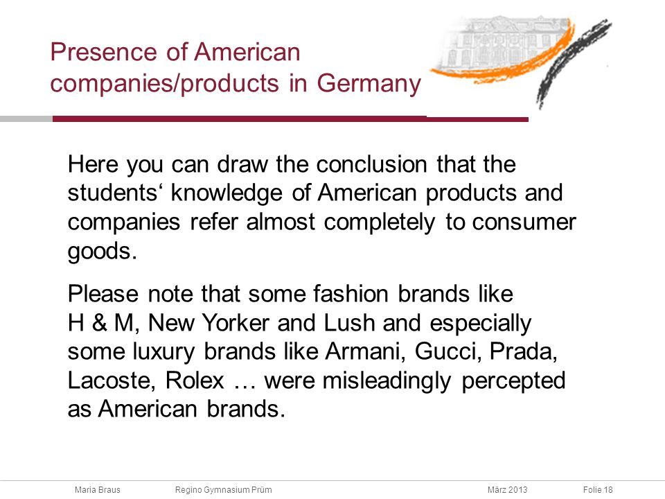 Maria Braus Regino Gymnasium PrümMärz 2013Folie 18 Presence of American companies/products in Germany Here you can draw the conclusion that the students knowledge of American products and companies refer almost completely to consumer goods.