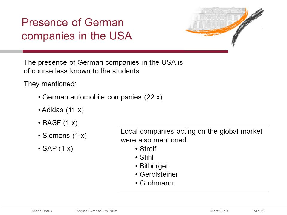 Maria Braus Regino Gymnasium PrümMärz 2013Folie 19 Presence of German companies in the USA The presence of German companies in the USA is of course less known to the students.