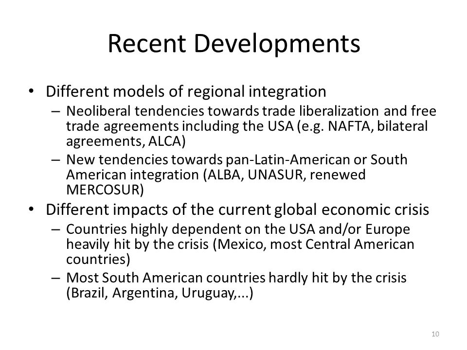 10 Recent Developments Different models of regional integration – Neoliberal tendencies towards trade liberalization and free trade agreements including the USA (e.g.
