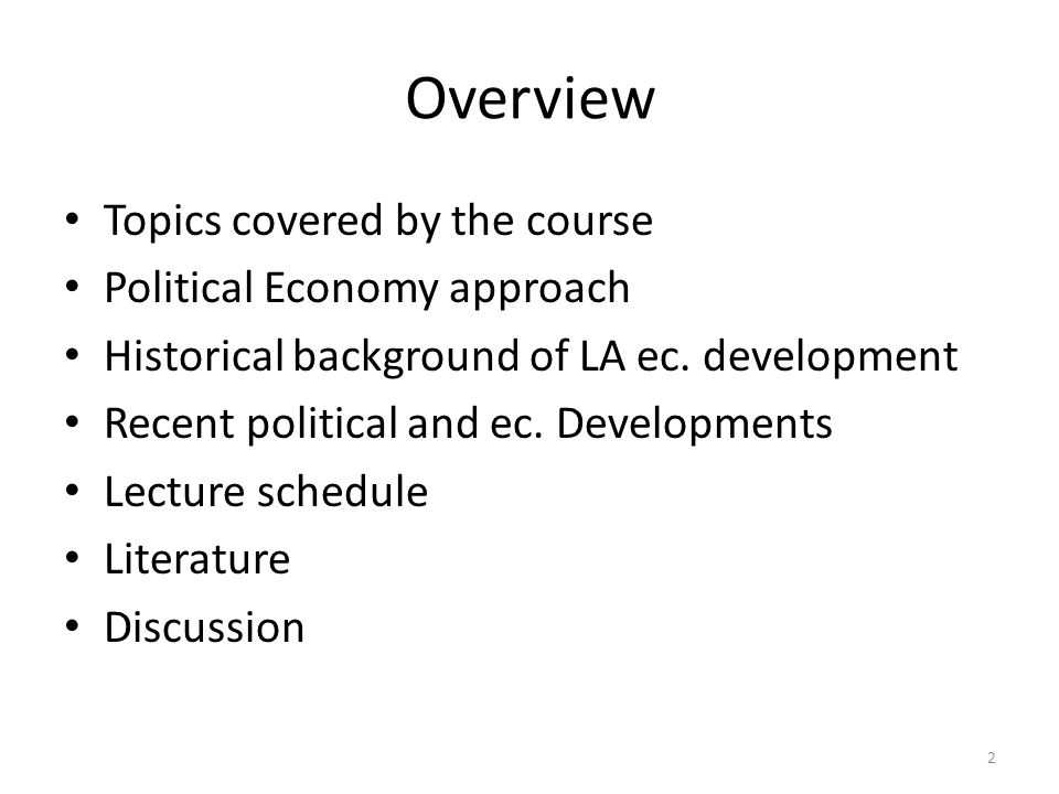 3 Topics Covered by the Course Regional and national models of development – Different economic structures Industrialization Resources – Different social structures Social inequalities and exclusion Impacts on formation of domestic markets – Different political projects Variations of left-wing governments (especially in the new century) Variations of right-wing governments – Different external policies External trade External politico-economic relations and blocks Differing impacts of the global crisis