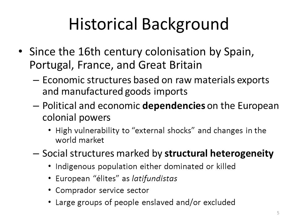 5 Historical Background Since the 16th century colonisation by Spain, Portugal, France, and Great Britain – Economic structures based on raw materials exports and manufactured goods imports – Political and economic dependencies on the European colonial powers High vulnerability to external shocks and changes in the world market – Social structures marked by structural heterogeneity Indigenous population either dominated or killed European élites as latifundistas Comprador service sector Large groups of people enslaved and/or excluded