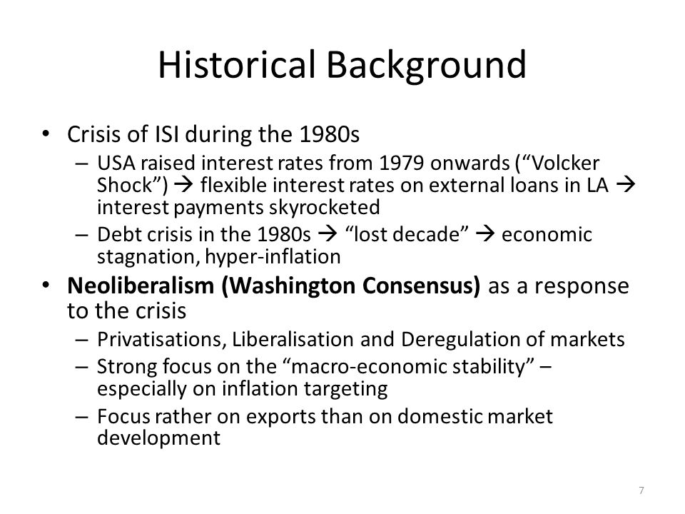 7 Historical Background Crisis of ISI during the 1980s – USA raised interest rates from 1979 onwards (Volcker Shock) flexible interest rates on external loans in LA interest payments skyrocketed – Debt crisis in the 1980s lost decade economic stagnation, hyper-inflation Neoliberalism (Washington Consensus) as a response to the crisis – Privatisations, Liberalisation and Deregulation of markets – Strong focus on the macro-economic stability – especially on inflation targeting – Focus rather on exports than on domestic market development