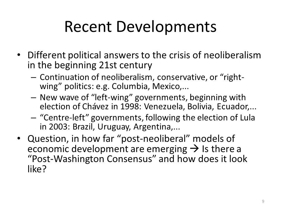 9 Recent Developments Different political answers to the crisis of neoliberalism in the beginning 21st century – Continuation of neoliberalism, conservative, or right- wing politics: e.g.