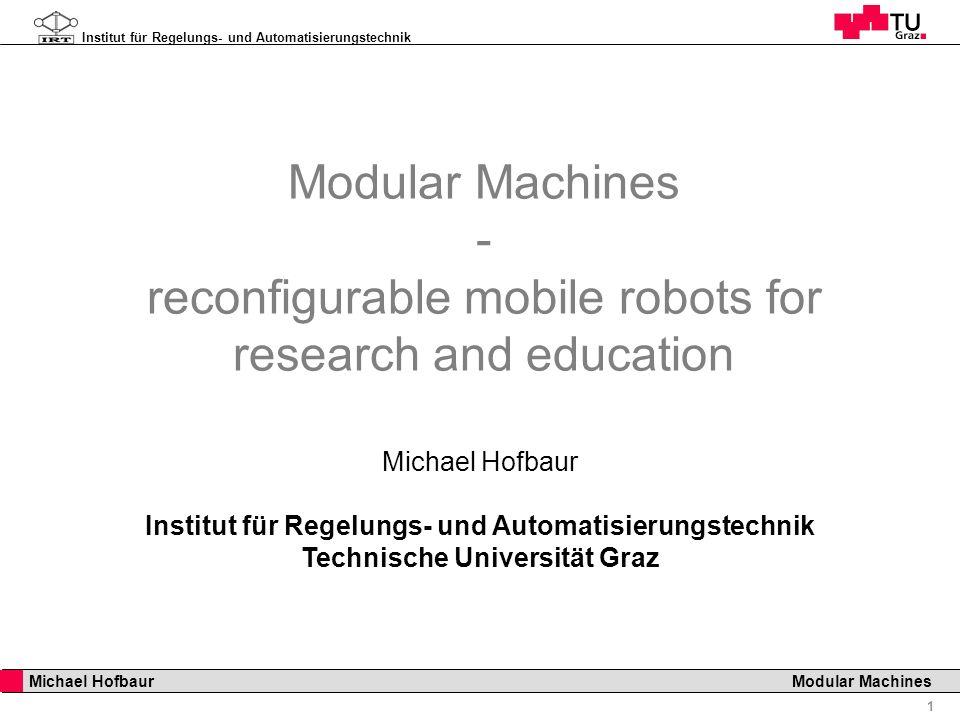 Institut für Regelungs- und Automatisierungstechnik 1 Michael Hofbaur Modular Machines Modular Machines - reconfigurable mobile robots for research an