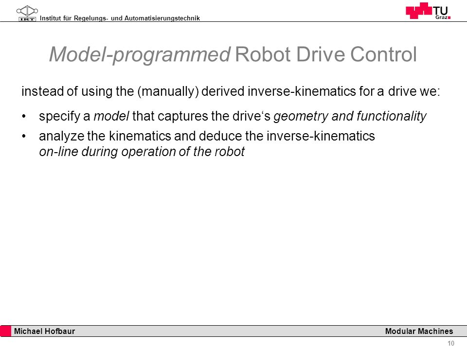 Institut für Regelungs- und Automatisierungstechnik 10 Michael Hofbaur Modular Machines Model-programmed Robot Drive Control instead of using the (manually) derived inverse-kinematics for a drive we: specify a model that captures the drives geometry and functionality analyze the kinematics and deduce the inverse-kinematics on-line during operation of the robot