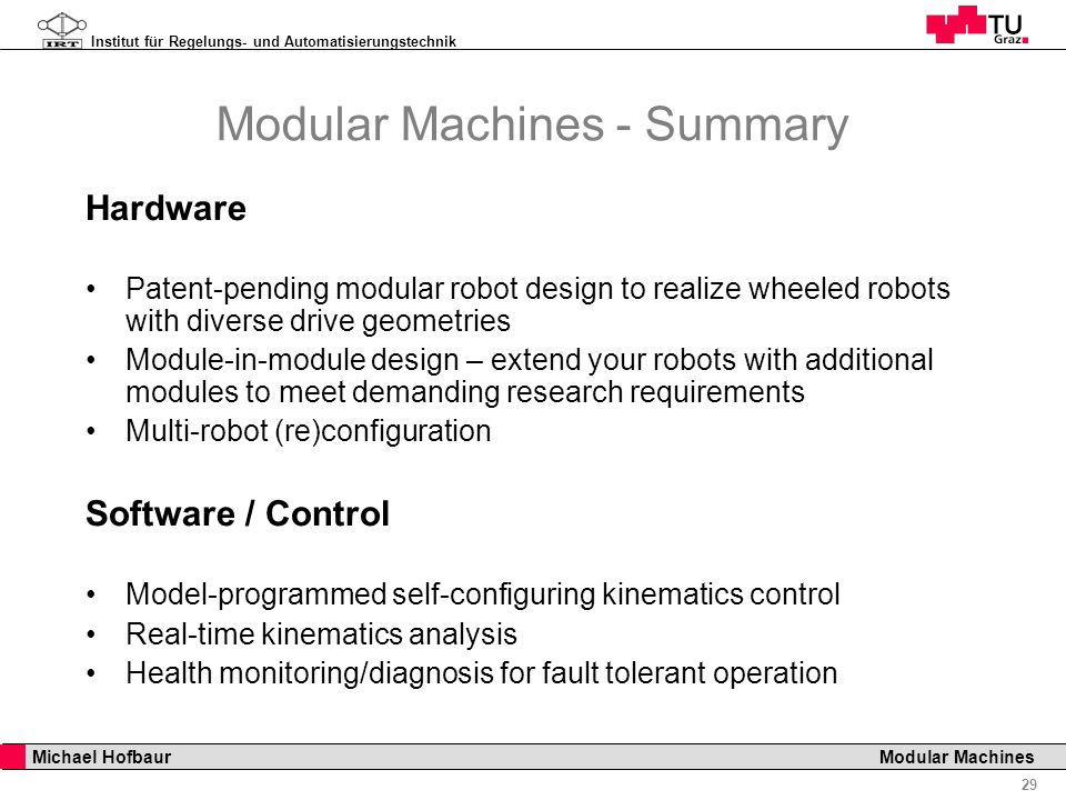 Institut für Regelungs- und Automatisierungstechnik 29 Michael Hofbaur Modular Machines Modular Machines - Summary Hardware Patent-pending modular robot design to realize wheeled robots with diverse drive geometries Module-in-module design – extend your robots with additional modules to meet demanding research requirements Multi-robot (re)configuration Software / Control Model-programmed self-configuring kinematics control Real-time kinematics analysis Health monitoring/diagnosis for fault tolerant operation