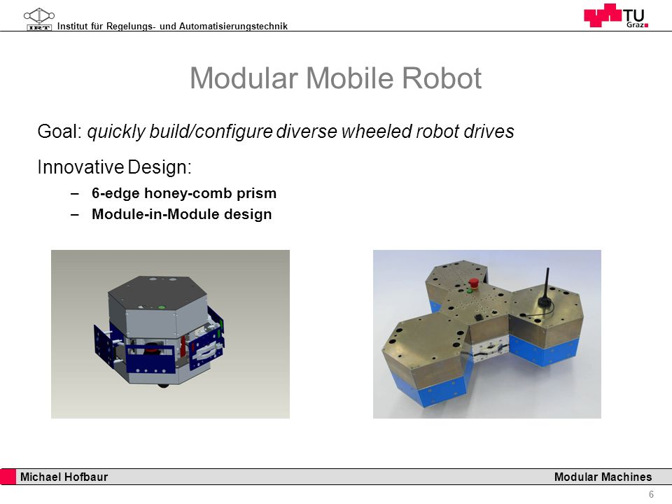 Institut für Regelungs- und Automatisierungstechnik 6 Michael Hofbaur Modular Machines Modular Mobile Robot Goal: quickly build/configure diverse whee