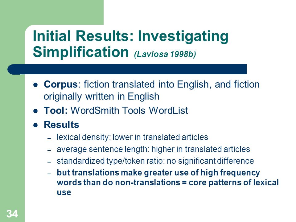 33 Initial Results: Investigating Simplification (Laviosa 1998a) Corpus: newspaper articles translated into English, and newspaper articles originally