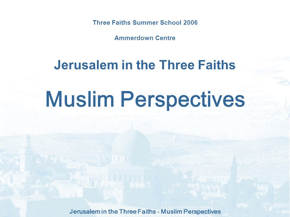 Jerusalem in the Three Faiths - Muslim Perspectives Three Faiths Summer School 2006 Ammerdown Centre Jerusalem in the Three Faiths Muslim Perspectives