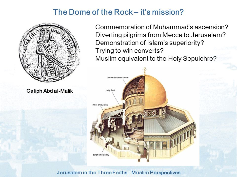 Jerusalem in the Three Faiths - Muslim Perspectives The Dome of the Rock – it's mission? Commemoration of Muhammads ascension? Diverting pilgrims from