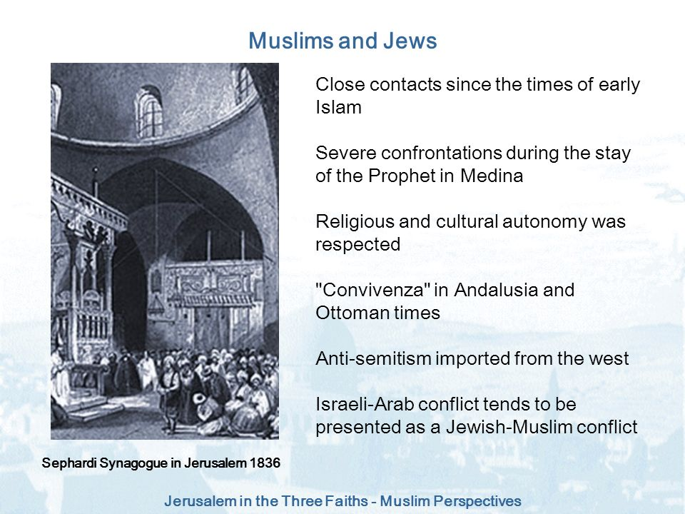Jerusalem in the Three Faiths - Muslim Perspectives Muslims and Jews Sephardi Synagogue in Jerusalem 1836 Close contacts since the times of early Isla