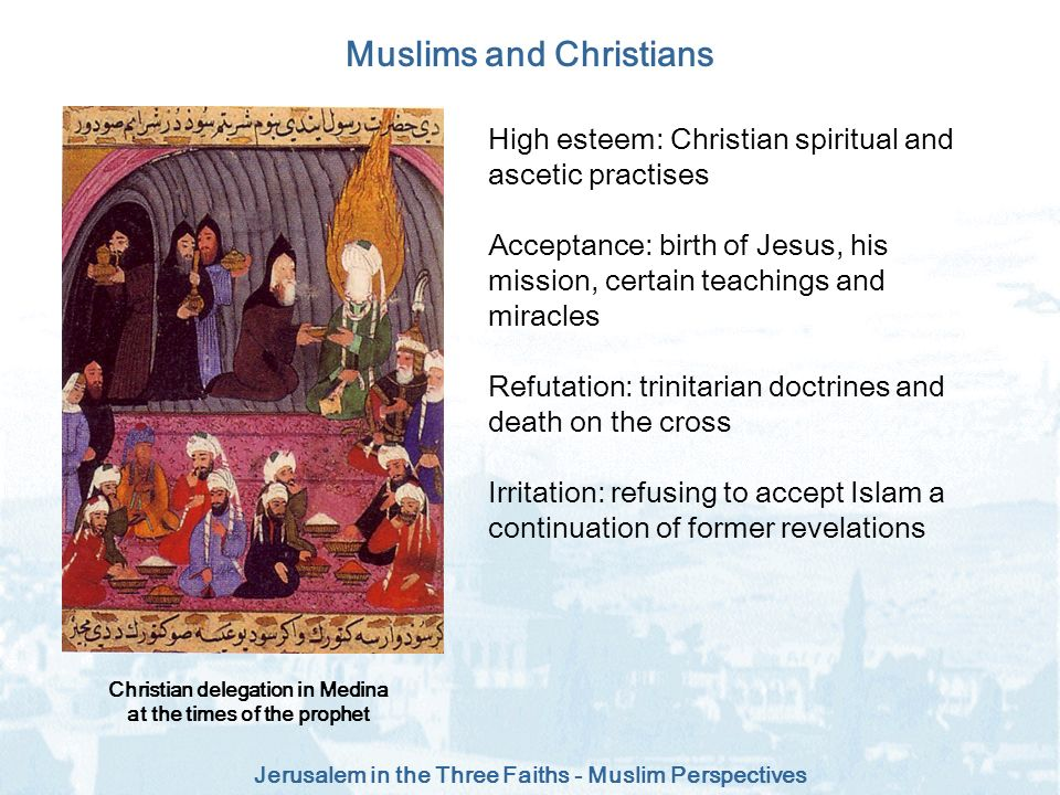Jerusalem in the Three Faiths - Muslim Perspectives Muslims and Christians High esteem: Christian spiritual and ascetic practises Acceptance: birth of