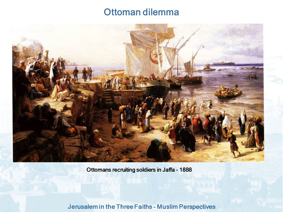 Jerusalem in the Three Faiths - Muslim Perspectives Ottoman dilemma Ottomans recruiting soldiers in Jaffa - 1888