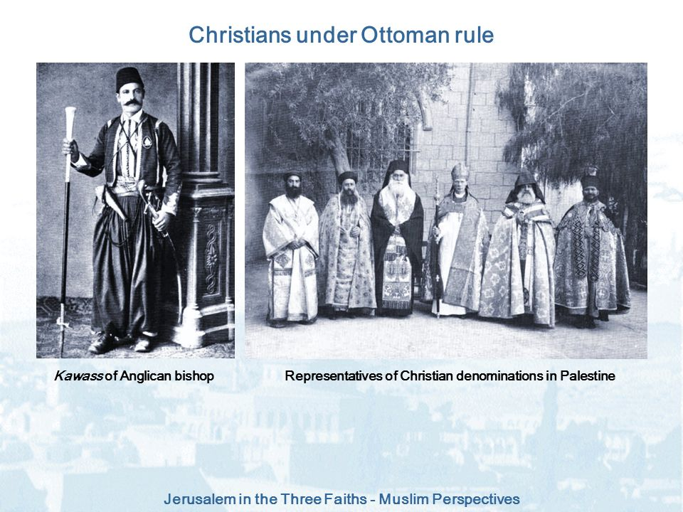 Jerusalem in the Three Faiths - Muslim Perspectives Christians under Ottoman rule Representatives of Christian denominations in PalestineKawass of Ang