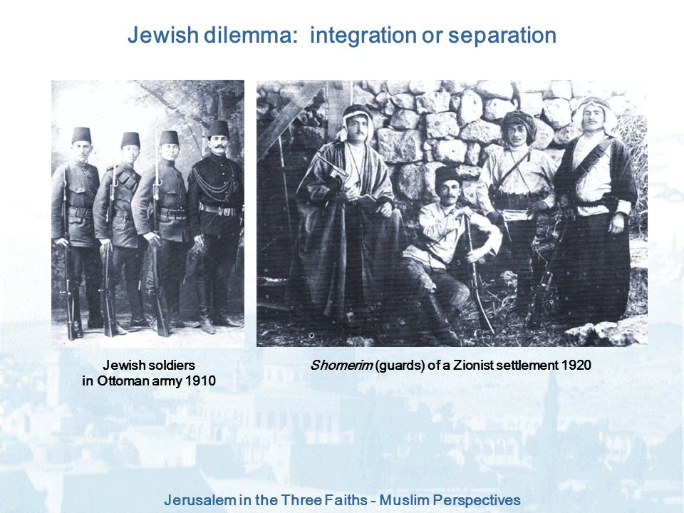 Jerusalem in the Three Faiths - Muslim Perspectives Jewish dilemma: integration or separation Shomerim (guards) of a Zionist settlement 1920Jewish sol