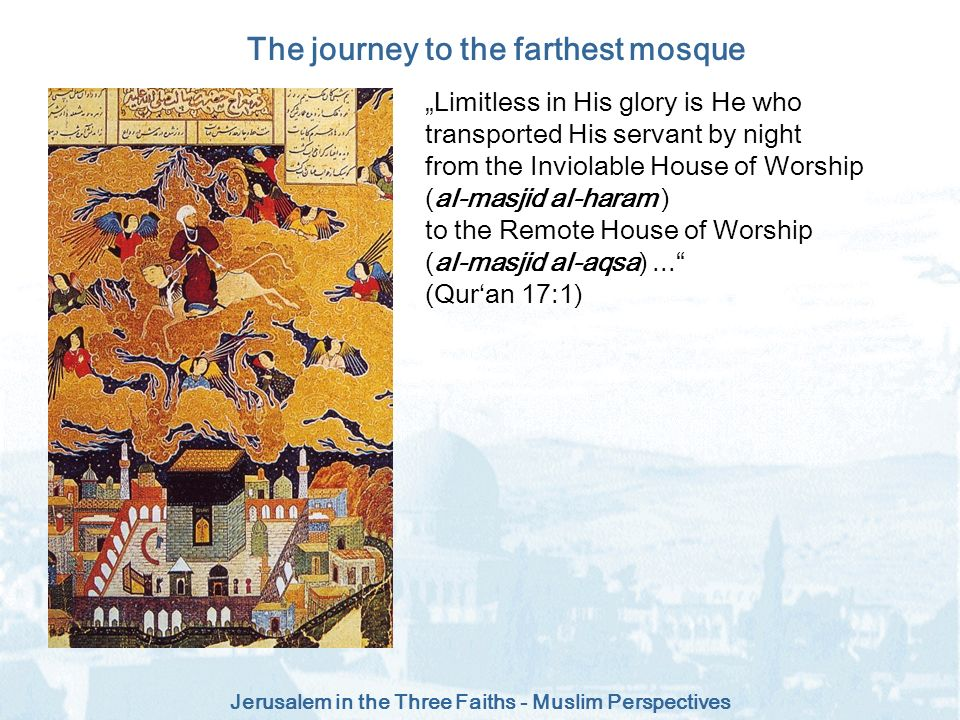 Jerusalem in the Three Faiths - Muslim Perspectives Limitless in His glory is He who transported His servant by night from the Inviolable House of Wor
