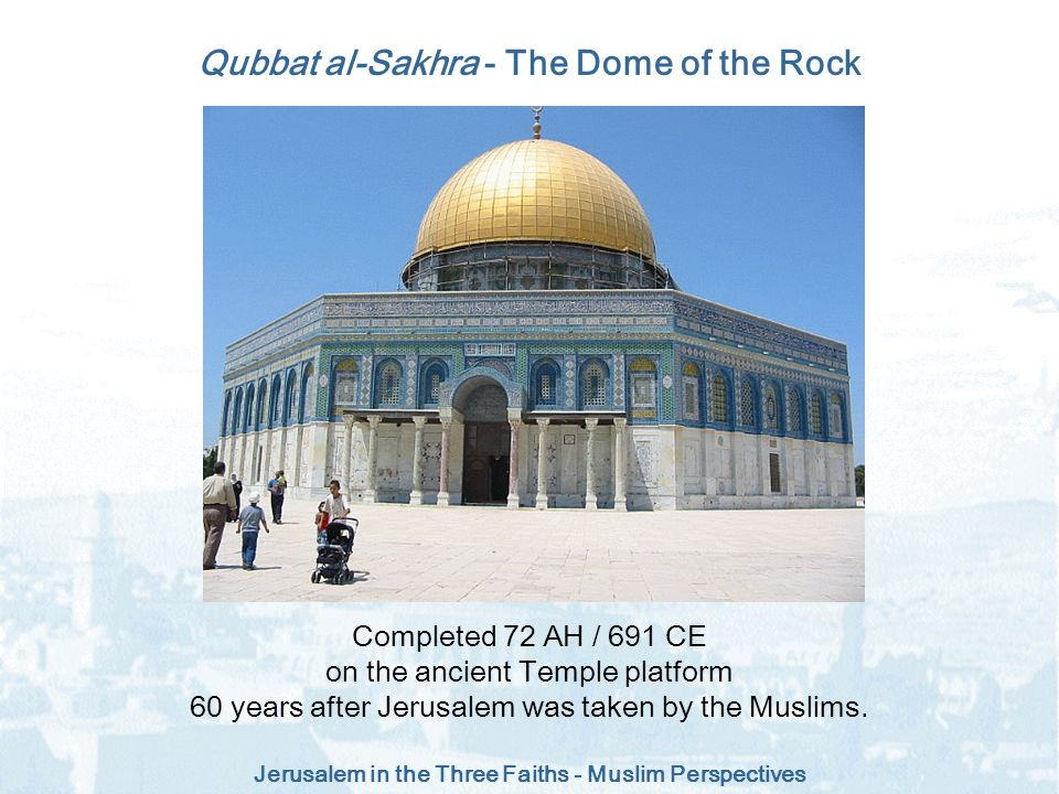 Jerusalem in the Three Faiths - Muslim Perspectives Qubbat al-Sakhra - The Dome of the Rock Completed 72 AH / 691 CE on the ancient Temple platform 60