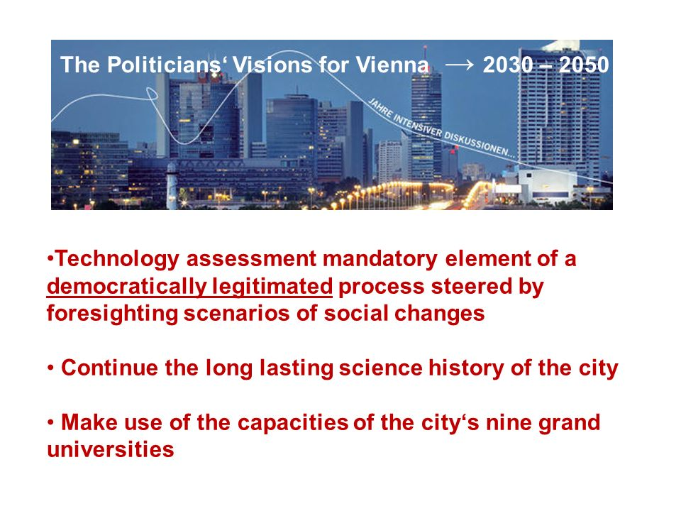 The Politicians Visions for Vienna 2030 – 2050 Technology assessment mandatory element of a democratically legitimated process steered by foresighting