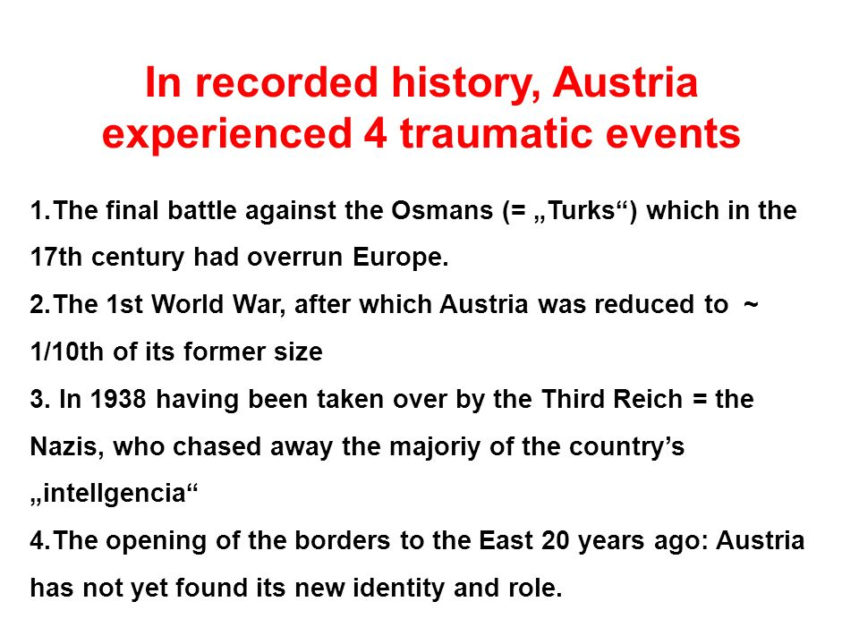 In recorded history, Austria experienced 4 traumatic events 1.The final battle against the Osmans (= Turks) which in the 17th century had overrun Euro
