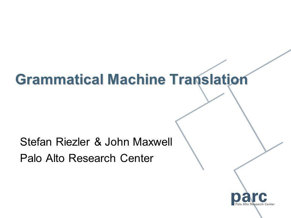 Grammatical Machine Translation Stefan Riezler & John Maxwell Palo Alto Research Center