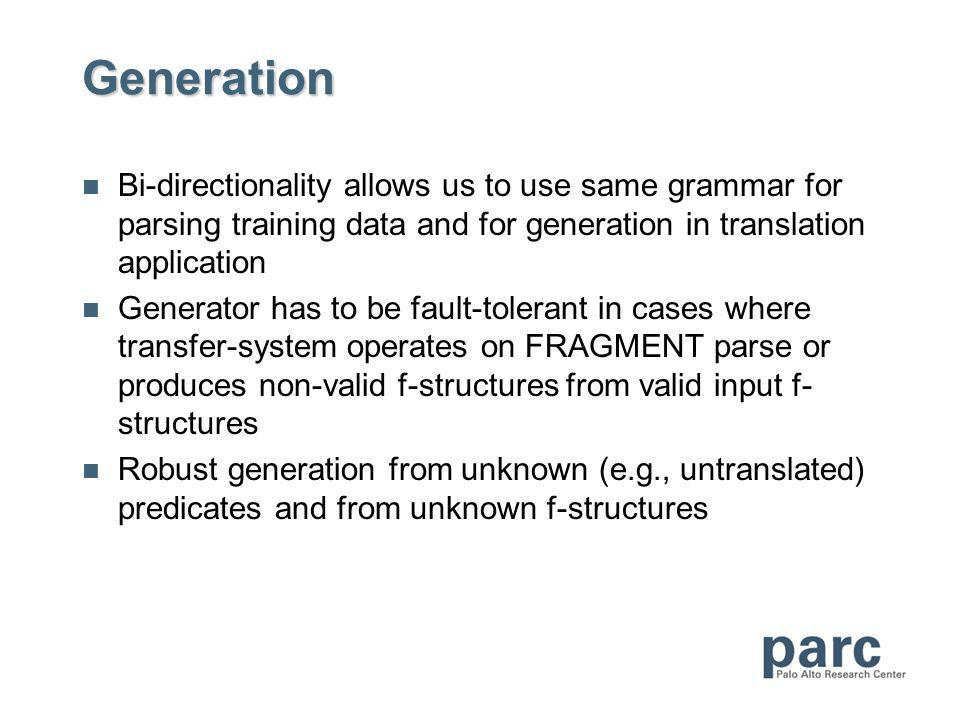 Generation Bi-directionality allows us to use same grammar for parsing training data and for generation in translation application Generator has to be fault-tolerant in cases where transfer-system operates on FRAGMENT parse or produces non-valid f-structures from valid input f- structures Robust generation from unknown (e.g., untranslated) predicates and from unknown f-structures