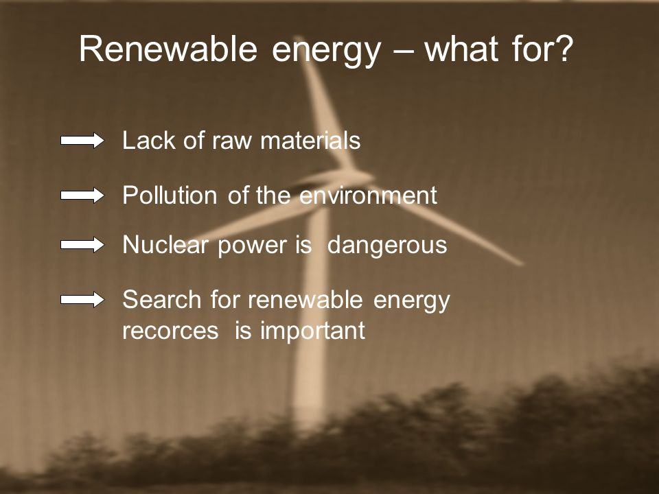 Renewable energy – what for? Lack of raw materials Pollution of the environment Nuclear power is dangerous Search for renewable energy recorces is imp