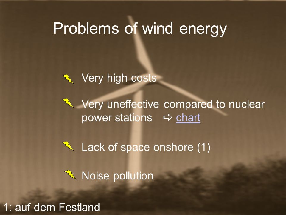 Problems of wind energy Very high costs Very uneffective compared to nuclear power stations chartchart 1: auf dem Festland Lack of space onshore (1) N