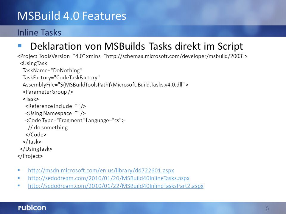 MSBuild 4.0 Features Deklaration von MSBuilds Tasks direkt im Script <UsingTask TaskName= DoNothing TaskFactory= CodeTaskFactory AssemblyFile= $(MSBuildToolsPath)\Microsoft.Build.Tasks.v4.0.dll > // do something http://msdn.microsoft.com/en-us/library/dd722601.aspx http://sedodream.com/2010/01/20/MSBuild40InlineTasks.aspx http://sedodream.com/2010/01/22/MSBuild40InlineTasksPart2.aspx 5 Inline Tasks