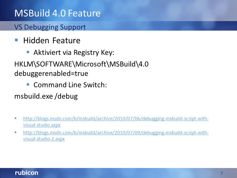 MSBuild 4.0 Feature Hidden Feature Aktiviert via Registry Key: HKLM\SOFTWARE\Microsoft\MSBuild\4.0 debuggerenabled=true Command Line Switch: msbuild.exe /debug http://blogs.msdn.com/b/msbuild/archive/2010/07/06/debugging-msbuild-script-with- visual-studio.aspx http://blogs.msdn.com/b/msbuild/archive/2010/07/06/debugging-msbuild-script-with- visual-studio.aspx http://blogs.msdn.com/b/msbuild/archive/2010/07/09/debugging-msbuild-script-with- visual-studio-2.aspx http://blogs.msdn.com/b/msbuild/archive/2010/07/09/debugging-msbuild-script-with- visual-studio-2.aspx 7 VS Debugging Support