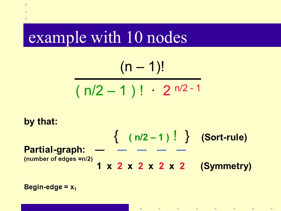 example with 10 nodes (n – 1)! ( n/2 – 1 ) ! · 2 n/2 - 1 by that: { ( n/2 – 1 ) ! } (Sort-rule) Partial-graph: (number of edges =n/2) 1 x 2 x 2 x 2 x