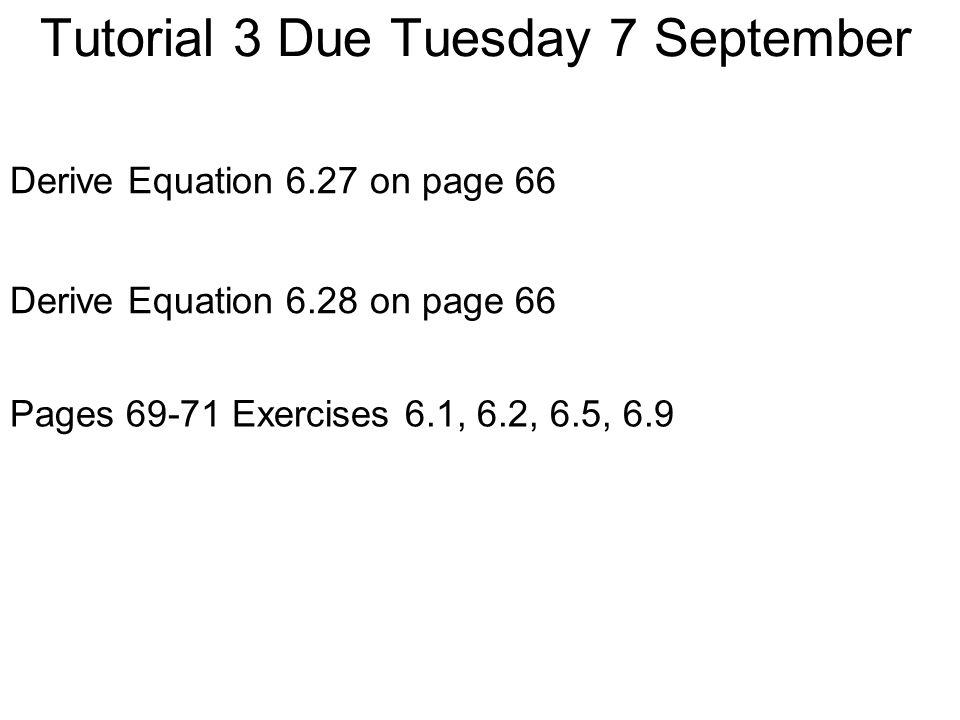 Tutorial 3 Due Tuesday 7 September Derive Equation 6.27 on page 66 Pages 69-71 Exercises 6.1, 6.2, 6.5, 6.9 Derive Equation 6.28 on page 66