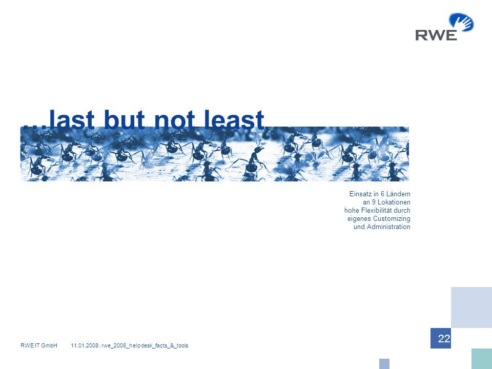 RWE IT GmbH 11.01.2008: rwe_2008_helpdesk_facts_&_tools 22 …last but not least Einsatz in 6 Ländern an 9 Lokationen hohe Flexibilität durch eigenes Customizing und Administration