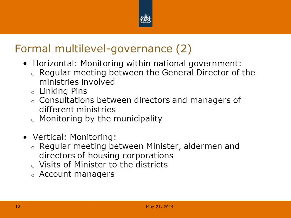 10 Formal multilevel-governance (2) Horizontal: Monitoring within national government: o Regular meeting between the General Director of the ministries involved o Linking Pins o Consultations between directors and managers of different ministries o Monitoring by the municipality Vertical: Monitoring: o Regular meeting between Minister, aldermen and directors of housing corporations o Visits of Minister to the districts o Account managers May 21, 2014