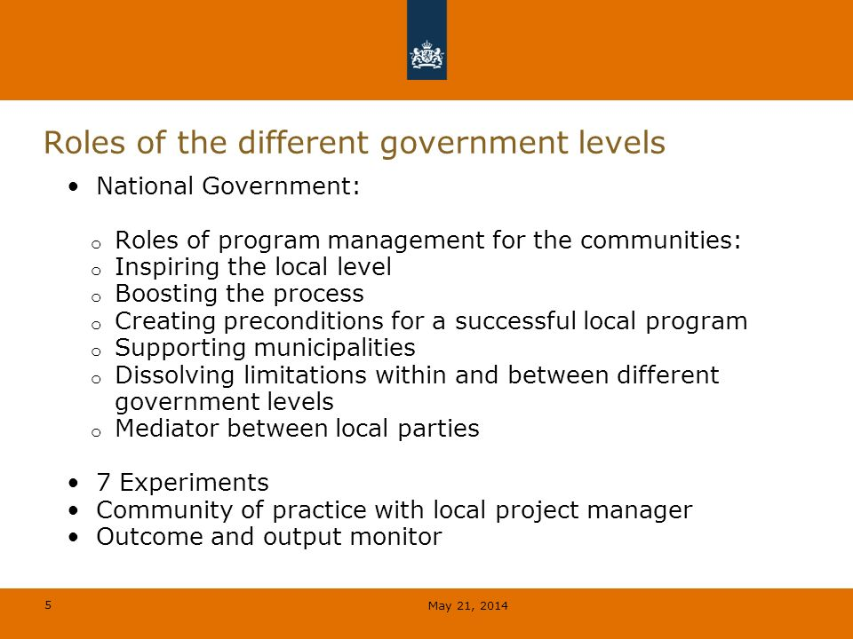 5 Roles of the different government levels National Government: o Roles of program management for the communities: o Inspiring the local level o Boosting the process o Creating preconditions for a successful local program o Supporting municipalities o Dissolving limitations within and between different government levels o Mediator between local parties 7 Experiments Community of practice with local project manager Outcome and output monitor May 21, 2014