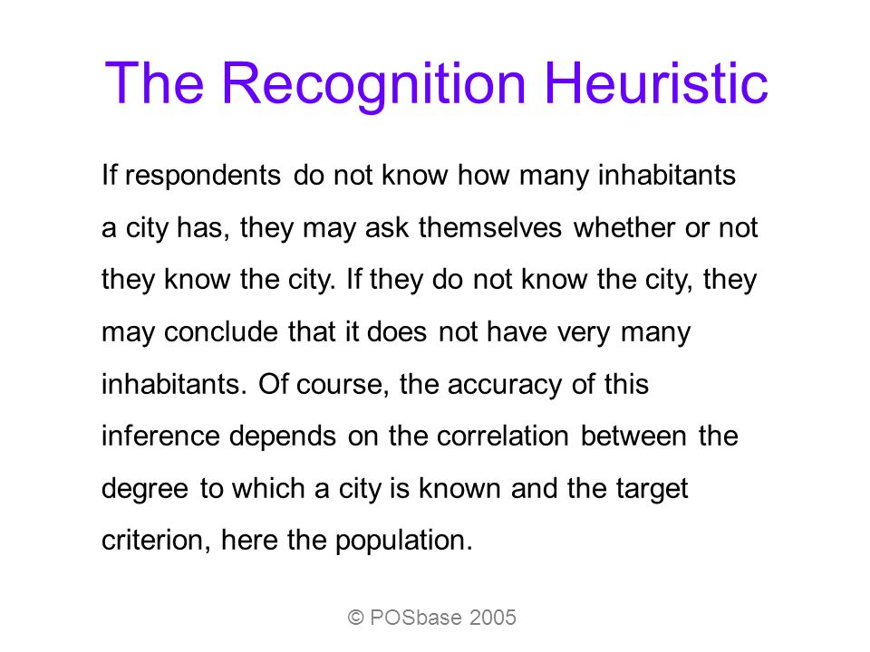 The Recognition Heuristic If respondents do not know how many inhabitants a city has, they may ask themselves whether or not they know the city. If th