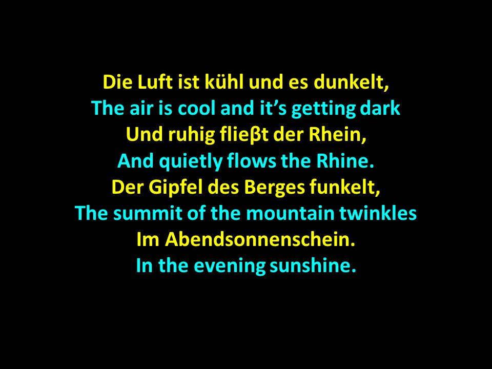 Die Luft ist kühl und es dunkelt, The air is cool and its getting dark Und ruhig flieβt der Rhein, And quietly flows the Rhine.