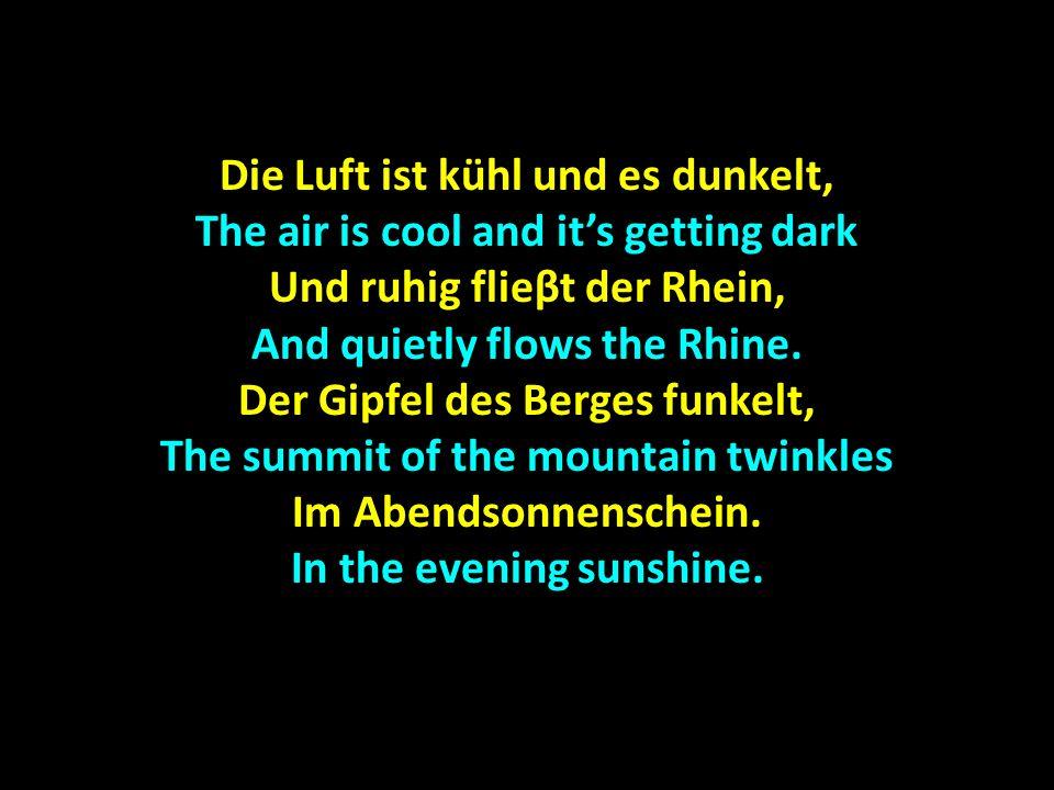 Die Luft ist kühl und es dunkelt, The air is cool and its getting dark Und ruhig flieβt der Rhein, And quietly flows the Rhine. Der Gipfel des Berges