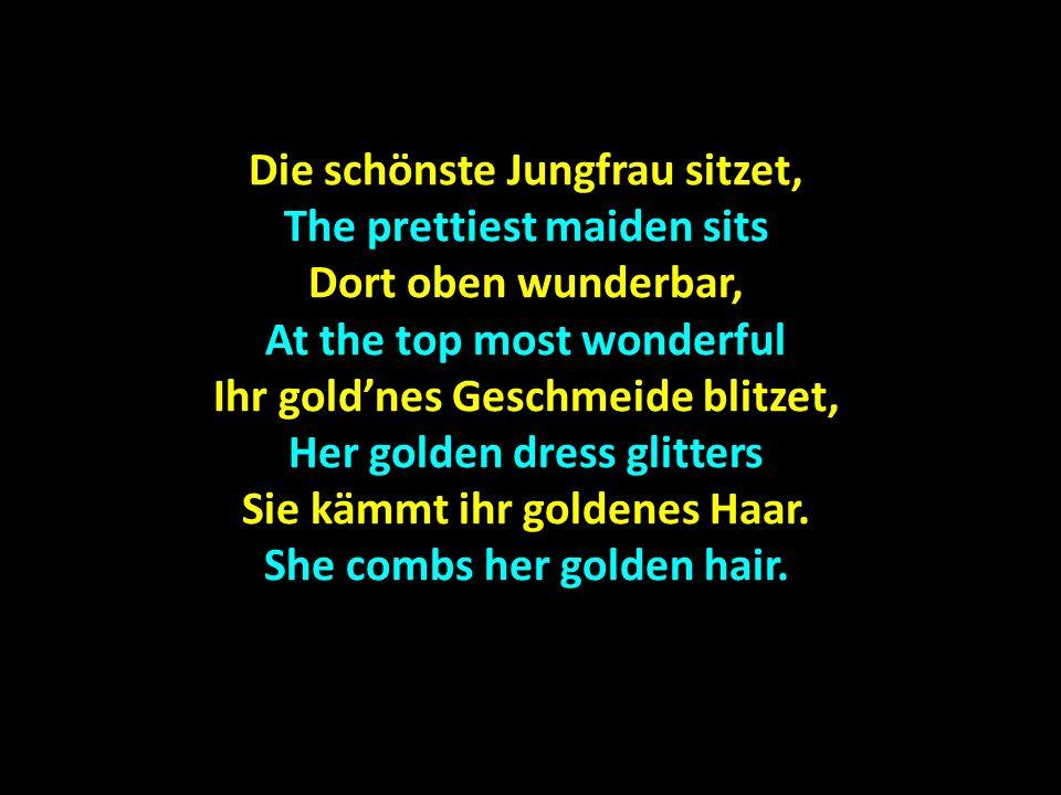 Die schönste Jungfrau sitzet, The prettiest maiden sits Dort oben wunderbar, At the top most wonderful Ihr goldnes Geschmeide blitzet, Her golden dres