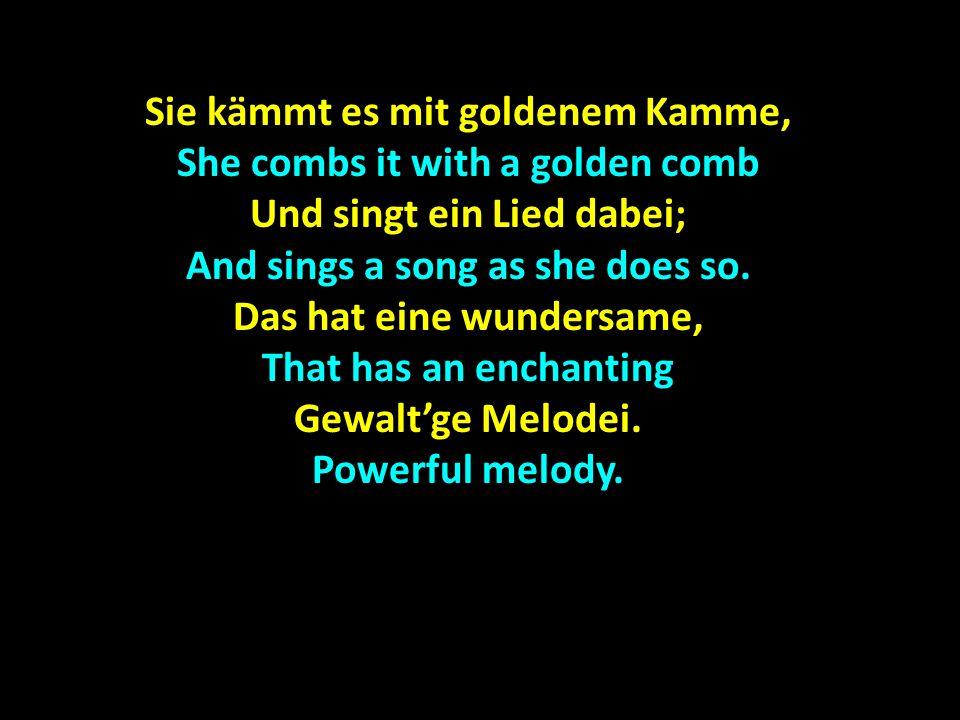 Sie kämmt es mit goldenem Kamme, She combs it with a golden comb Und singt ein Lied dabei; And sings a song as she does so. Das hat eine wundersame, T