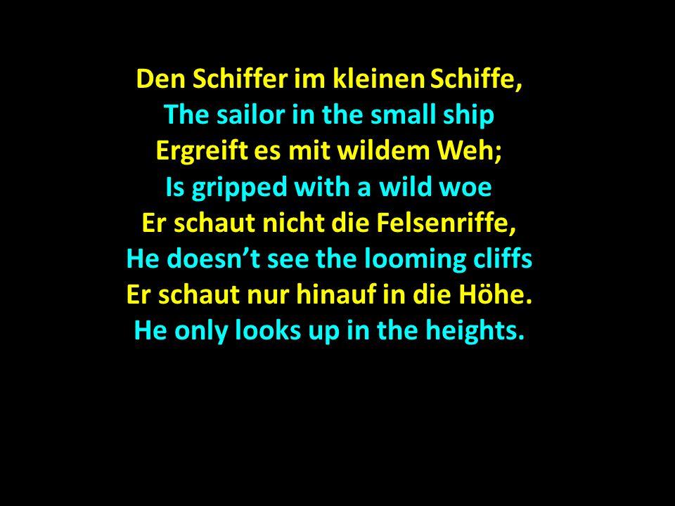Den Schiffer im kleinen Schiffe, The sailor in the small ship Ergreift es mit wildem Weh; Is gripped with a wild woe Er schaut nicht die Felsenriffe,