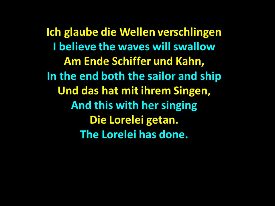 Ich glaube die Wellen verschlingen I believe the waves will swallow Am Ende Schiffer und Kahn, In the end both the sailor and ship Und das hat mit ihrem Singen, And this with her singing Die Lorelei getan.