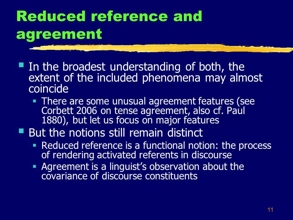 11 Reduced reference and agreement In the broadest understanding of both, the extent of the included phenomena may almost coincide There are some unusual agreement features (see Corbett 2006 on tense agreement, also cf.