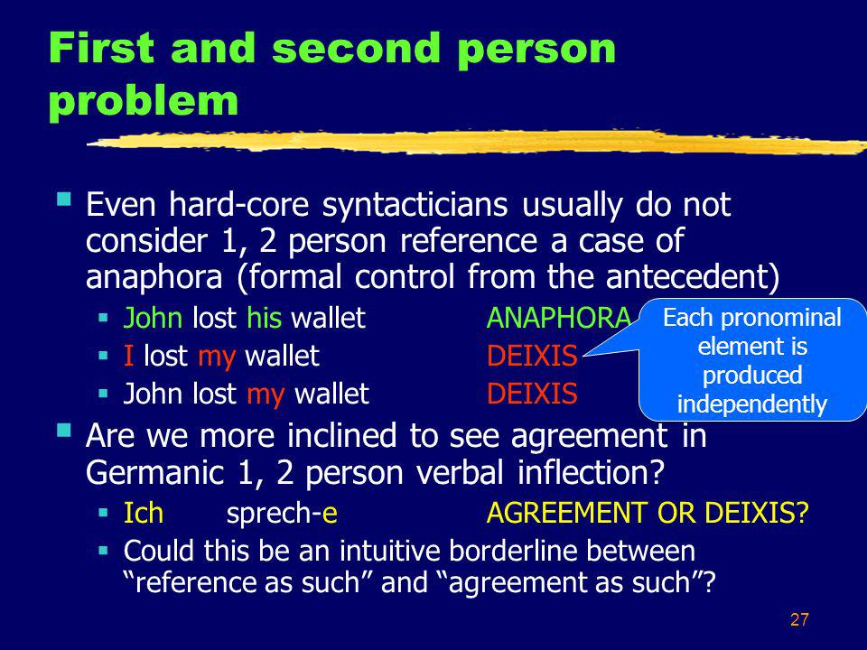 27 First and second person problem Even hard-core syntacticians usually do not consider 1, 2 person reference a case of anaphora (formal control from